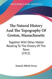 The Natural History And The Topography Of Groton, Massachusetts: Together With Other Matter Relating To The History Of The Town (1912), Samuel Abbott Green обложка-превью