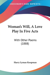 Woman's Will, A Love Play In Five Acts: With Other Poems (1888), Harry Lyman Koopman обложка-превью