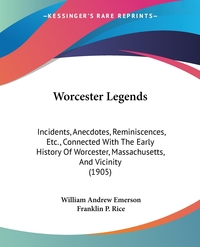 Worcester Legends: Incidents, Anecdotes, Reminiscences, Etc., Connected With The Early History Of Worcester, Massachusetts, And Vicinity (1905), William Andrew Emerson, Franklin P. Rice обложка-превью