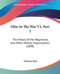 Ohio In The War V2, Part 2: The History Of Her Regiments, And Other Military Organizations (1898), Whitelaw Reid обложка-превью