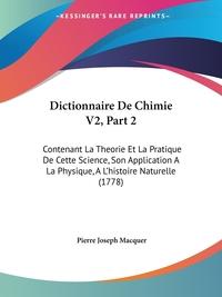 Dictionnaire De Chimie V2, Part 2: Contenant La Theorie Et La Pratique De Cette Science, Son Application A La Physique, A L'histoire Naturelle (1778), Pierre Joseph Macquer обложка-превью