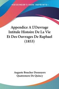 Appendice A L'Ouvrage Intitule Histoire De La Vie Et Des Ouvrages De Raphael (1853), Auguste Boucher Desnoyers, Quatremere de Quincy обложка-превью