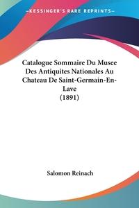 Catalogue Sommaire Du Musee Des Antiquites Nationales Au Chateau De Saint-Germain-En-Lave (1891), Salomon Reinach обложка-превью