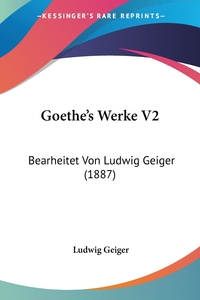 Goethe's Werke V2: Bearheitet Von Ludwig Geiger (1887), Ludwig Geiger обложка-превью
