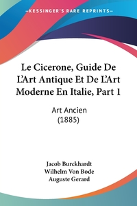 Le Cicerone, Guide De L'Art Antique Et De L'Art Moderne En Italie, Part 1: Art Ancien (1885), Jacob Burckhardt, Wilhelm Von Bode обложка-превью