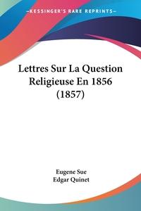 Lettres Sur La Question Religieuse En 1856 (1857), Eugene Sue, Edgar Quinet обложка-превью