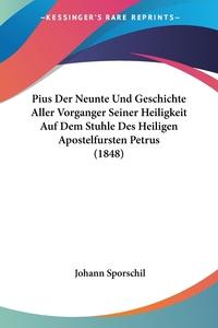 Pius Der Neunte Und Geschichte Aller Vorganger Seiner Heiligkeit Auf Dem Stuhle Des Heiligen Apostelfursten Petrus (1848), Johann Sporschil обложка-превью