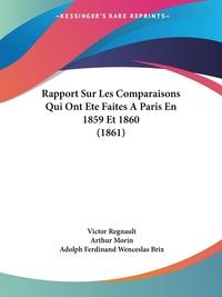 Rapport Sur Les Comparaisons Qui Ont Ete Faites A Paris En 1859 Et 1860 (1861), Victor Regnault, Arthur Morin, Adolph Ferdinand Wenceslas Brix обложка-превью