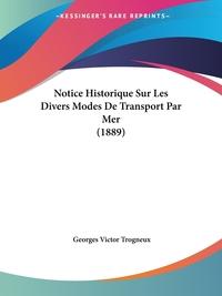 Notice Historique Sur Les Divers Modes De Transport Par Mer (1889), Georges Victor Trogneux обложка-превью
