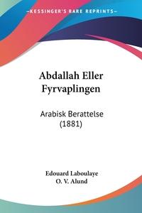 Abdallah Eller Fyrvaplingen: Arabisk Berattelse (1881), Edouard Laboulaye, O. V. Alund обложка-превью