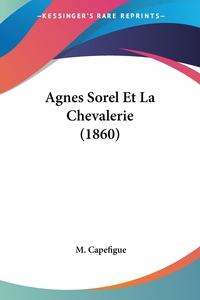 Agnes Sorel Et La Chevalerie (1860), M. Capefigue обложка-превью