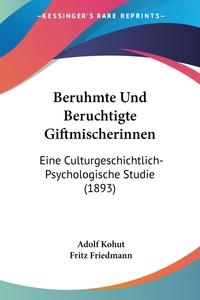 Beruhmte Und Beruchtigte Giftmischerinnen: Eine Culturgeschichtlich-Psychologische Studie (1893), Adolf Kohut, Fritz Friedmann обложка-превью