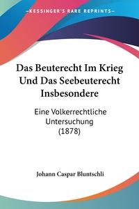Das Beuterecht Im Krieg Und Das Seebeuterecht Insbesondere: Eine Volkerrechtliche Untersuchung (1878), Johann Caspar Bluntschli обложка-превью