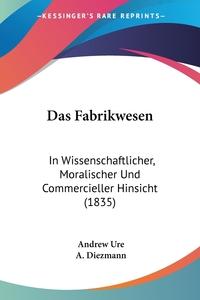 Das Fabrikwesen: In Wissenschaftlicher, Moralischer Und Commercieller Hinsicht (1835), Andrew Ure, A. Diezmann обложка-превью