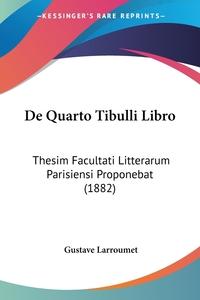 De Quarto Tibulli Libro: Thesim Facultati Litterarum Parisiensi Proponebat (1882), Gustave Larroumet обложка-превью