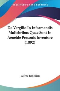 De Vergilio In Informandis Muliebribus Quae Sunt In Aeneide Personis Inventore (1892), Alfred Rebelliau обложка-превью