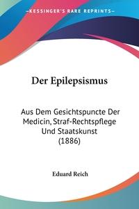 Der Epilepsismus: Aus Dem Gesichtspuncte Der Medicin, Straf-Rechtspflege Und Staatskunst (1886), Eduard Reich обложка-превью