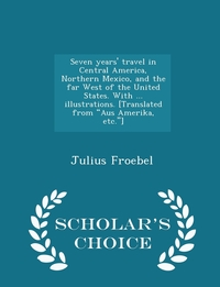 """Книга под заказ: «Seven years' travel in Central America, Northern Mexico, and the far West of the United States. With ... illustrations. [Translated from """"Aus Amerika, etc.""""] - Scholar's Choice Edition»"""