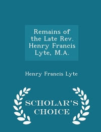 Книга под заказ: «Remains of the Late Rev. Henry Francis Lyte, M.A. - Scholar's Choice Edition»