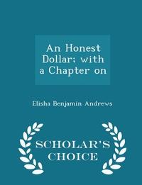 Книга под заказ: «An Honest Dollar; with a Chapter on - Scholar's Choice Edition»