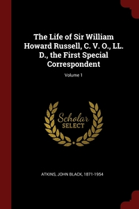 The Life of Sir William Howard Russell, C. V. O., LL. D., the First Special Correspondent; Volume 1, John Black 1871-1954 Atkins обложка-превью