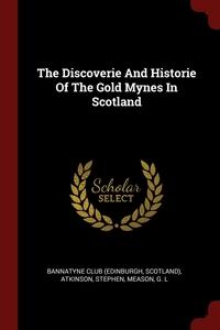 The Discoverie And Historie Of The Gold Mynes In Scotland, Scotland) Bannatyne Club (Edinburgh, Atkinson Stephen, Meason G. L обложка-превью
