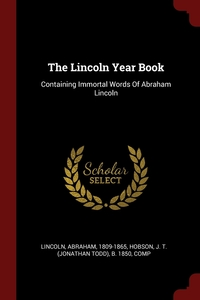 The Lincoln Year Book: Containing Immortal Words Of Abraham Lincoln, Lincoln Abraham 1809-1865, J. T. (Jonathan Todd) b. 1850 Hobson обложка-превью