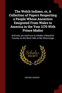 The Welch Indians, or, A Collection of Papers Respecting a People Whose Ancestors Emigrated From Wales to America in the Year 1170 With Prince Madoc: And who are Said now to Inhabit a Beautiful Country on the West Side of the Mississippi, George Burder обложка-превью