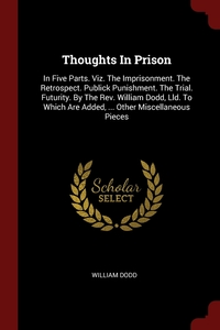 Thoughts In Prison: In Five Parts. Viz. The Imprisonment. The Retrospect. Publick Punishment. The Trial. Futurity. By The Rev. William Dodd, Lld. To Which Are Added, ... Other Miscellaneous Pieces, William Dodd обложка-превью