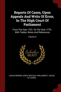 Reports Of Cases, Upon Appeals And Writs Of Error, In The High Court Of Parliament: From The Year 1701, To The Year 1779 : With Tables, Notes And References; Volume 5, Josiah Brown, Great Britain. Parliament. House of Lord обложка-превью