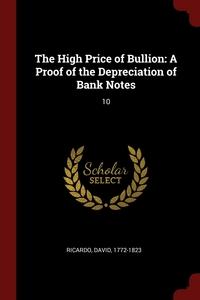 The High Price of Bullion: A Proof of the Depreciation of Bank Notes: 10, David Ricardo обложка-превью
