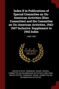 Index II to Publications of Special Committee on Un-American Activities (Dies Committee) and the Committee on Un-American Activities, 1942-1947 Inclusive: Supplement to 1942 Index: 1942-1947, United States. Congress. House. Special, United States. Congress. House. Committe обложка-превью