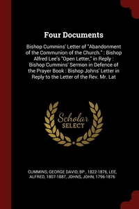 Four Documents: Bishop Cummins' Letter of 'Abandonment of the Communion of the Church.' : Bishop Alfred Lee's 'Open Letter,' in Reply : Bishop Cummins' Sermon in Defence of the Prayer Book : Bishop Johns' Letter in Reply to the Letter of the Rev. Mr. Lat, George David Cummins, Alfred Lee, John Johns обложка-превью