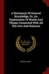 A Dictionary Of General Knowledge, Or, An Explanation Of Words And Things Connected With All The Arts And Sciences, George Crabb обложка-превью