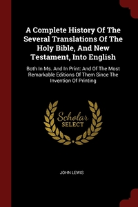 A Complete History Of The Several Translations Of The Holy Bible, And New Testament, Into English: Both In Ms. And In Print: And Of The Most Remarkable Editions Of Them Since The Invention Of Printing, John Lewis обложка-превью