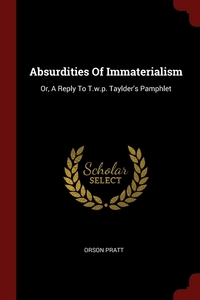 Absurdities Of Immaterialism: Or, A Reply To T.w.p. Taylder's Pamphlet, Orson Pratt обложка-превью