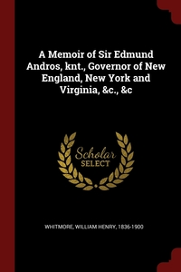 A Memoir of Sir Edmund Andros, knt., Governor of New England, New York and Virginia, &c., &c, William Henry Whitmore обложка-превью