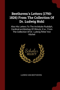 Beethoven's Letters (1790-1826) From The Collection Of Dr. Ludwig Nohl: Also His Letters To The Archduke Rudolph, Cardinal-archbishop Of Olmutz, K.w., From The Collection Of Dr. Ludwig Ritter Von Köchel, Ludwig van Beethoven обложка-превью