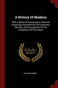 A History Of Madeira: With A Series Of Twenty-seven Coloured Engravings, Illustrative Of The Costumes, Manners, And Occupations Of The Inhabitants Of That Island, William Combe обложка-превью