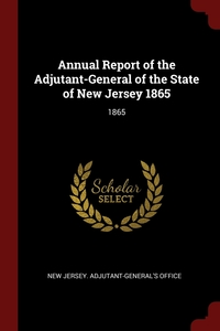 Annual Report of the Adjutant-General of the State of New Jersey 1865: 1865, New Jersey. Adjutant-General's Office обложка-превью