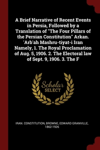 A Brief Narrative of Recent Events in Persia, Followed by a Translation of 'The Four Pillars of the Persian Constitution' Arkan. 'Arb'ah Mashru-tiyat-i Iran Namely, 1. The Royal Proclamation of Aug. 5, 1906. 2. The Electoral law of Sept. 9, 1906. 3. The F, Iran. Constitution, Edward Granville Browne обложка-превью