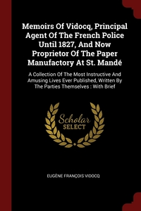 Memoirs Of Vidocq, Principal Agent Of The French Police Until 1827, And Now Proprietor Of The Paper Manufactory At St. Mandé: A Collection Of The Most Instructive And Amusing Lives Ever Published, Written By The Parties Themselves : With Brief, Eugene Francois Vidocq обложка-превью