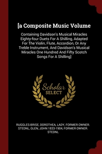 [a Composite Music Volume: Containing Davidson's Musical Miracles Eighty-four Duets For A Shilling, Adapted For The Violin, Flute, Accordion, Or Any Treble Instrument, And Davidson's Musical Miracles One Hundred And Fifty Scotch Songs For A Shilling], Dorothea Lady former ow Ruggles-Brise, John 1833-1904 former owner. StEd Glen обложка-превью