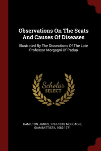 Observations On The Seats And Causes Of Diseases: Illustrated By The Dissections Of The Late Professor Morgagni Of Padua, Hamilton James 1767-1839, Morgagni Giambattista 1682-1771 обложка-превью