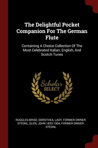 The Delightful Pocket Companion For The German Flute: Containing A Choice Collection Of The Most Celebrated Italian, English, And Scotch Tunes, Dorothea Lady former ow Ruggles-Brise, John 1833-1904 former owner. StEd Glen обложка-превью