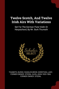 Twelve Scotch, And Twelve Irish Airs With Variations: Set For The German Flute Violin Or Harpsichord, By Mr. Burk Thumoth, Thumoth Burke, Dorothea Lady former ow Ruggles-Brise, John 1833-1904 former owner. StEd Glen обложка-превью