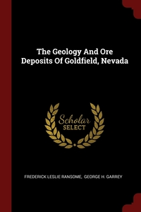 The Geology And Ore Deposits Of Goldfield, Nevada, Frederick Leslie Ransome, George H. Garrey обложка-превью