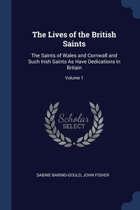 The Lives of the British Saints: The Saints of Wales and Cornwall and Such Irish Saints As Have Dedications in Britain; Volume 1, Sabine Baring-Gould, John Fisher обложка-превью