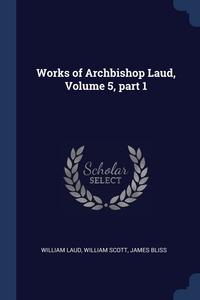 Works of Archbishop Laud, Volume 5, part 1, William Laud, William Scott, James Bliss обложка-превью