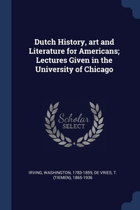 Dutch History, art and Literature for Americans; Lectures Given in the University of Chicago, Irving Washington 1783-1859, T. (Tiemen) 1865-1936 De Vries обложка-превью